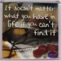 It doesn't matter what you have in life if you can't find...