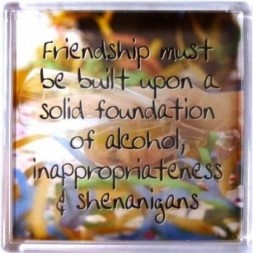 Friendship must be built upon a solid foundation......